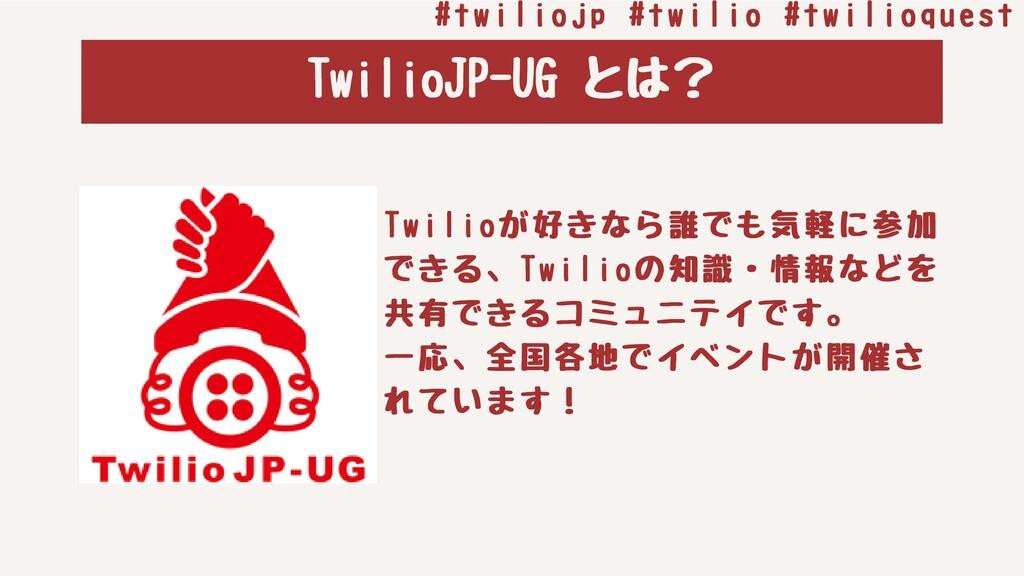 TwilioJP-UGとは? Twilioが好きなら誰でも気軽に参加 できる、Twilioの...