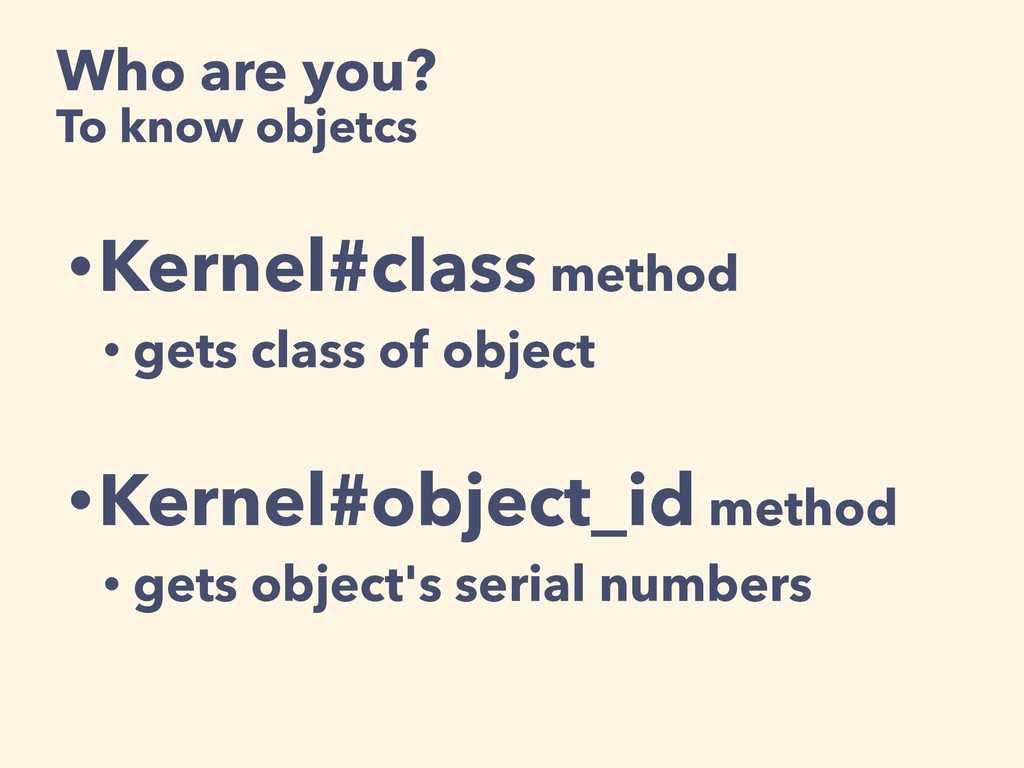 Who are you? To know objetcs •Kernel#class meth...