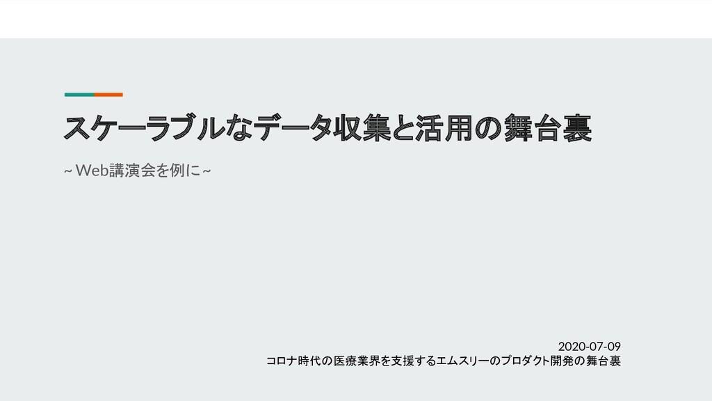スケーラブルなデータ収集と活用の舞台裏 ~ Web講演会を例に ~ 2020-07-09 コロ...
