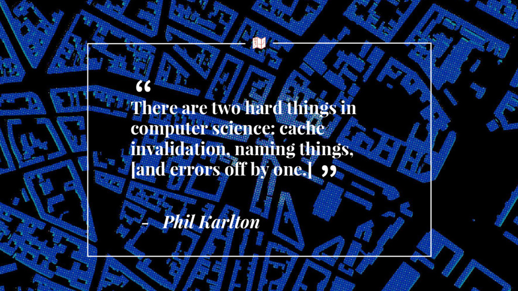 - Phil Karlton There are two hard things in com...