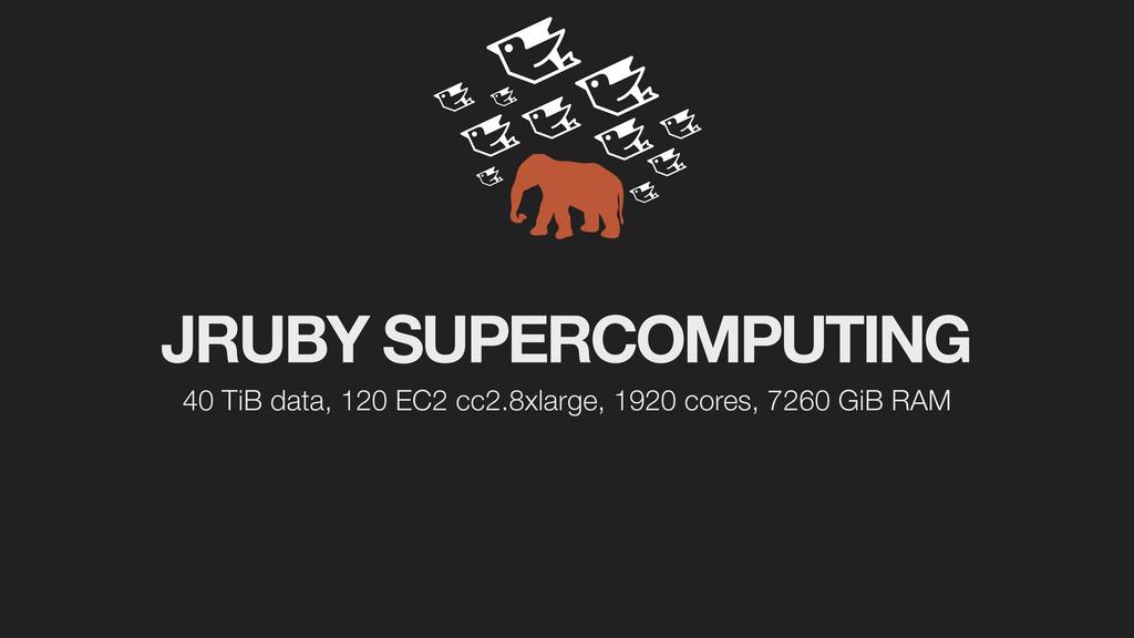 JRUBY SUPERCOMPUTING 40 TiB data, 120 EC2 cc2.8...