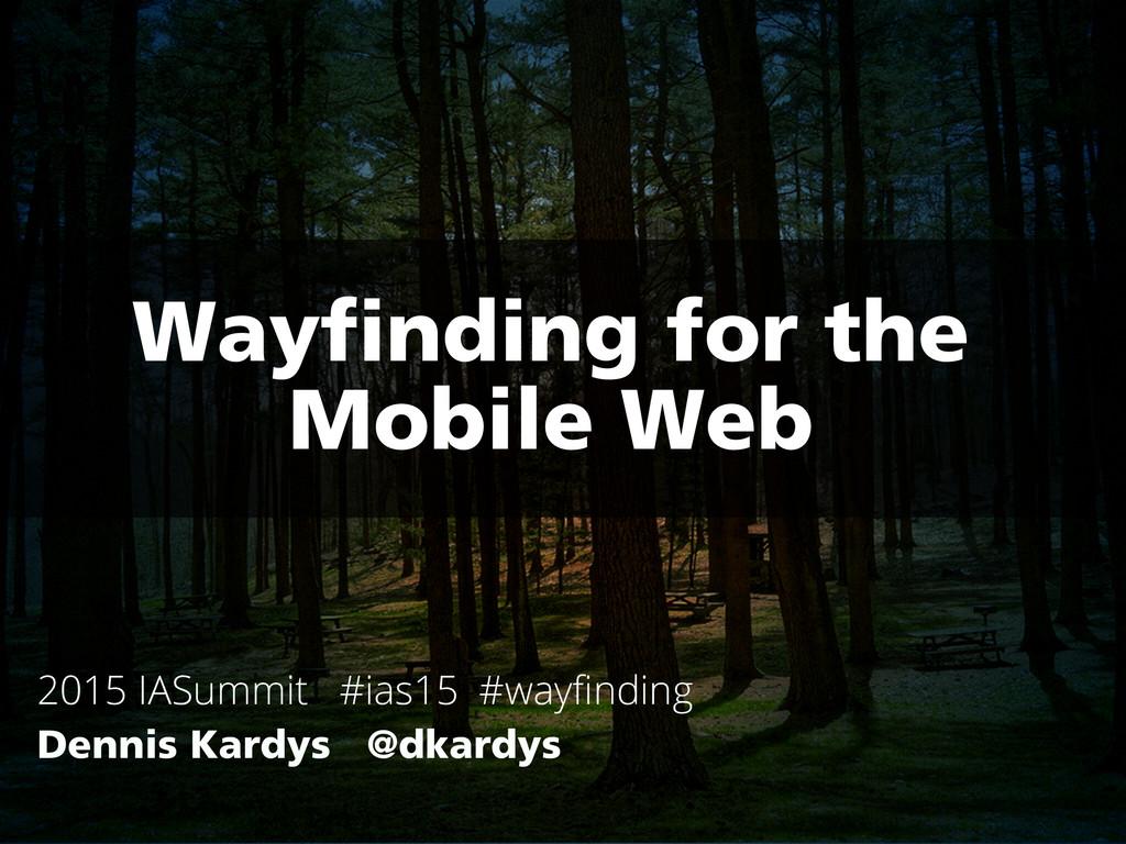 Wayfinding for the Mobile Web 2015 IASummit #ia...
