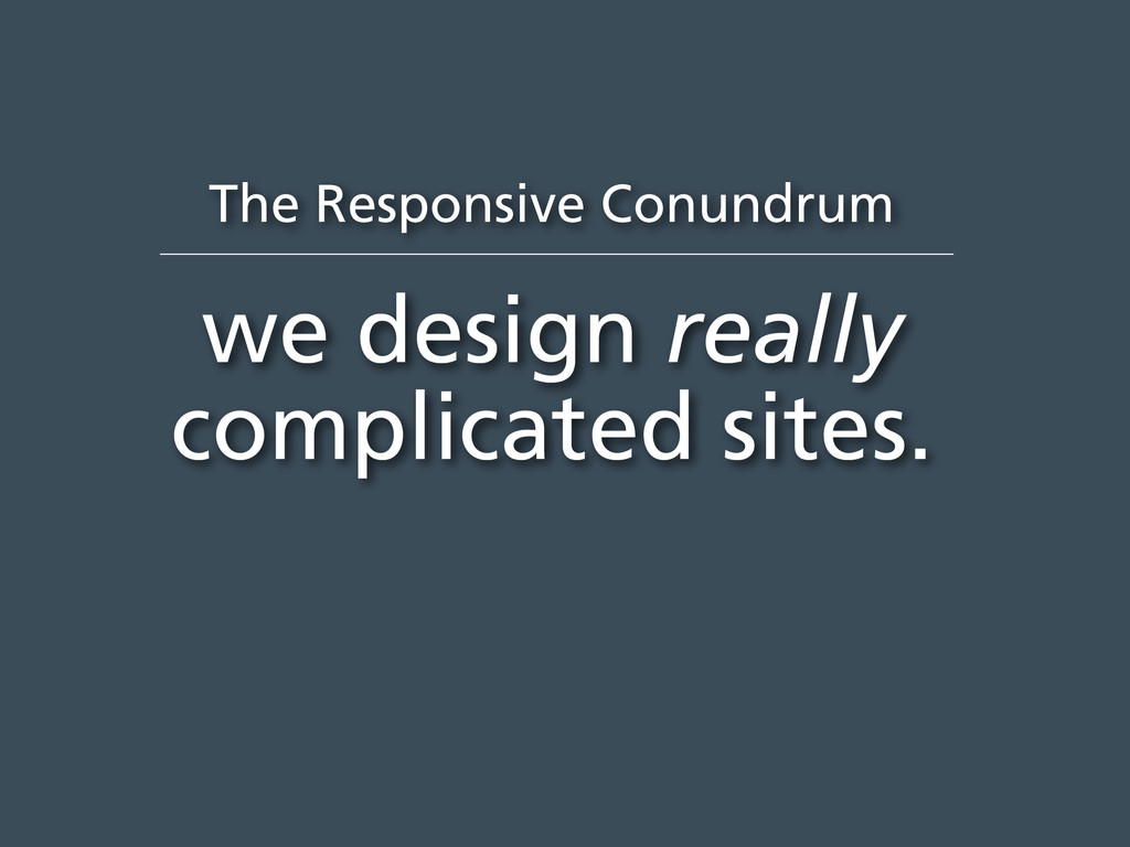 The Responsive Conundrum we design really compl...