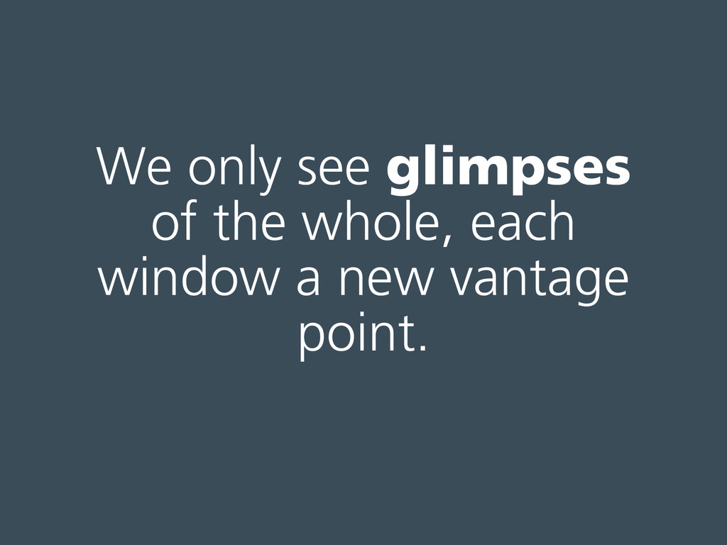 We only see glimpses of the whole, each window ...