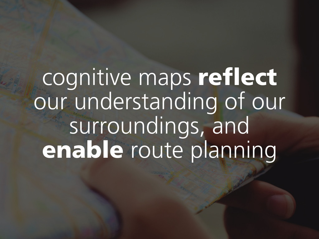 cognitive maps reflect our understanding of our...