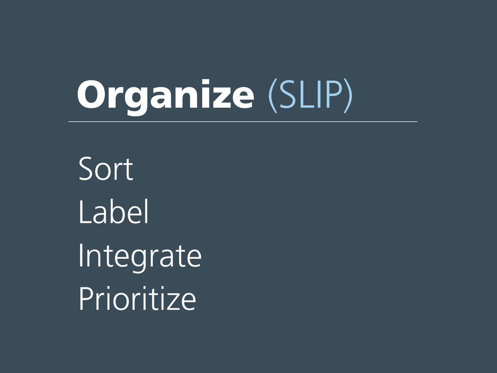 Organize (SLIP) Sort Label Integrate Prioritize