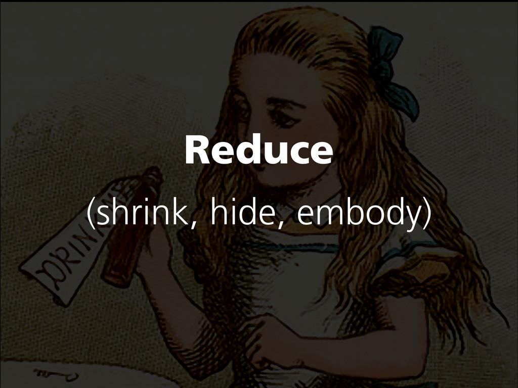 Reduce (shrink, hide, embody)