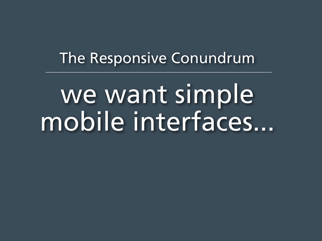 The Responsive Conundrum we want simple mobile ...