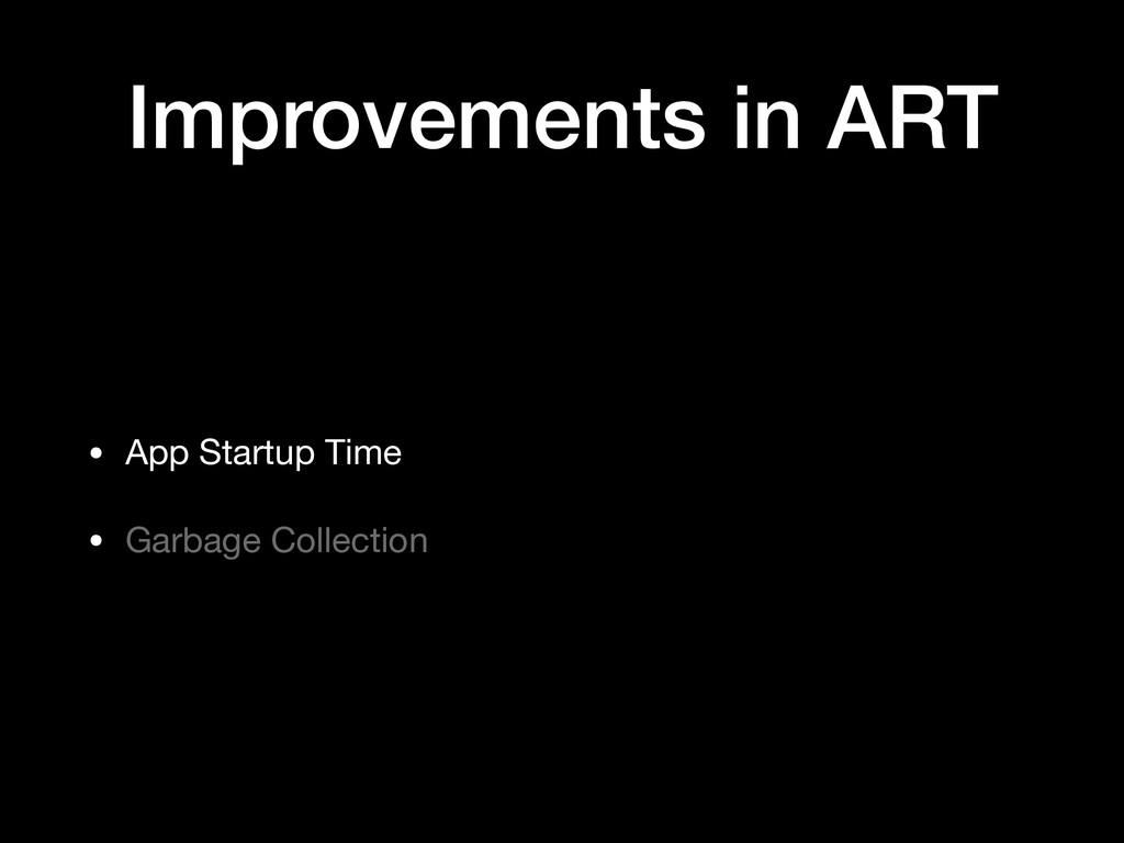Improvements in ART • App Startup Time  • Garba...