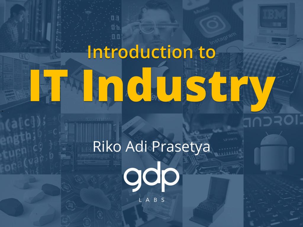 ` Introduction to IT Industry Riko Adi Prasetya