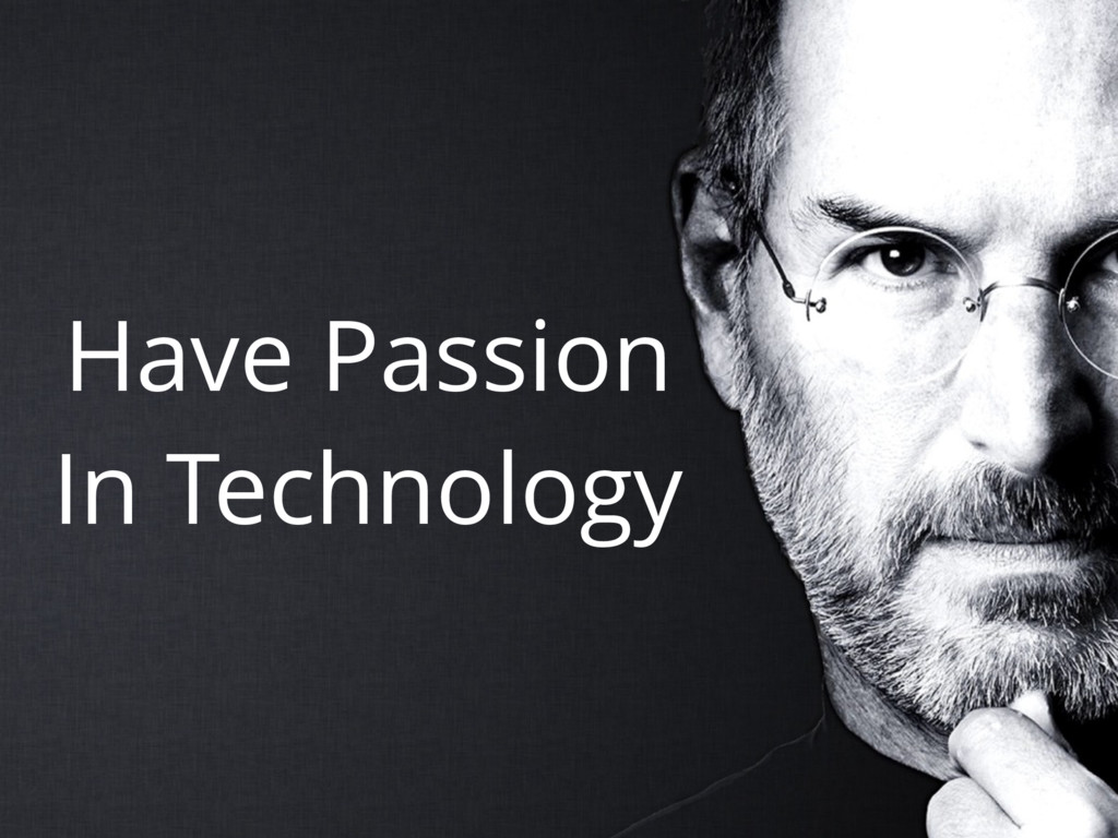 Have Passion In Technology