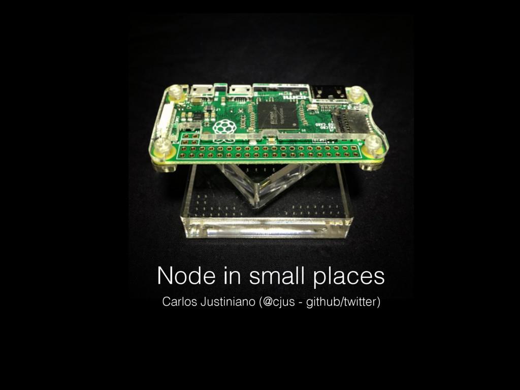 Node in small places Carlos Justiniano (@cjus -...