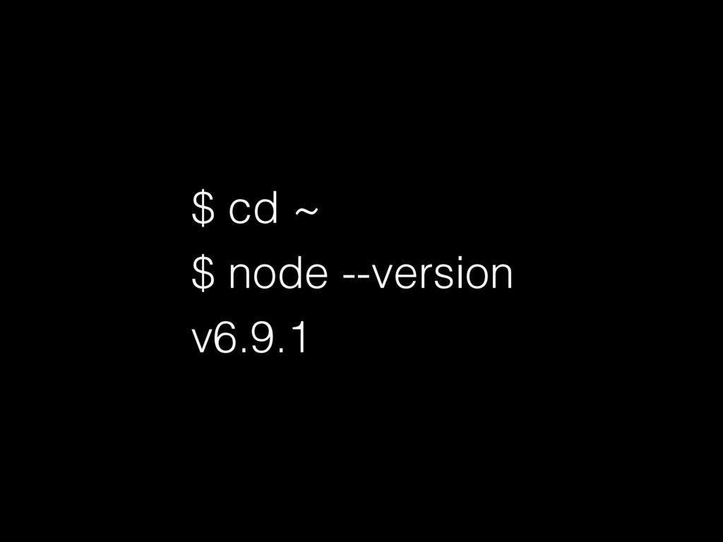 $ cd ~ $ node --version v6.9.1