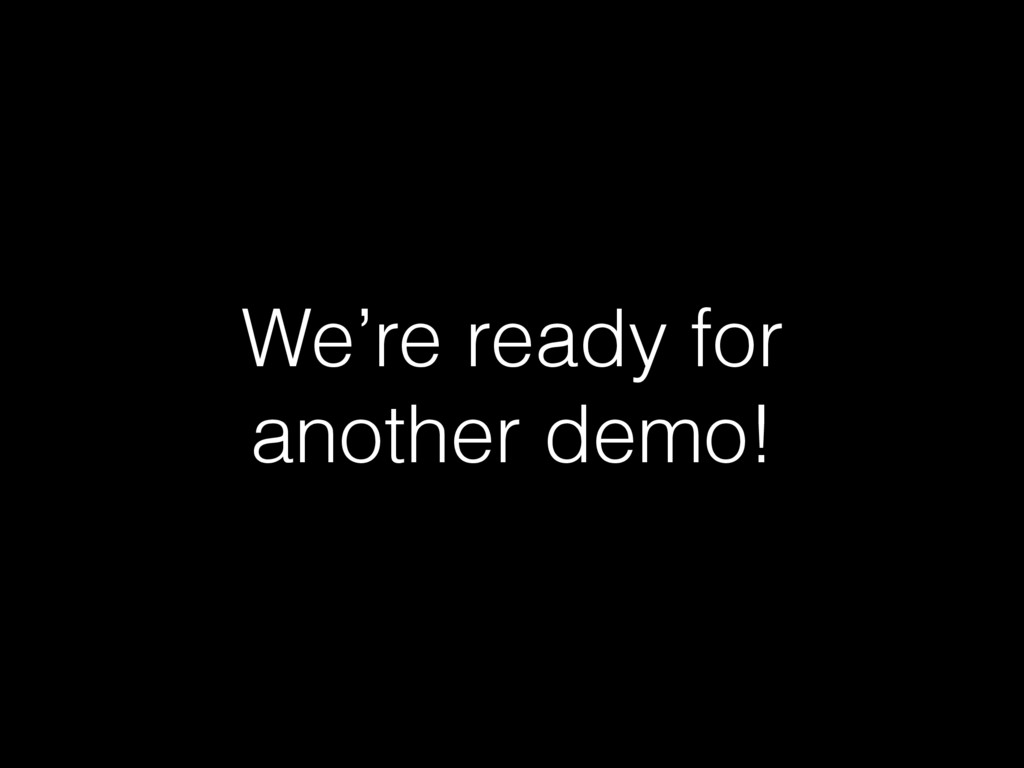 We're ready for another demo!