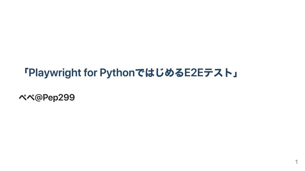 「Playwright for PythonではじめるE2Eテスト」 ぺぺ@Pep299 1