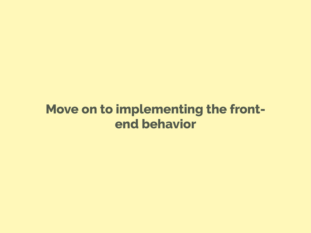Move on to implementing the front- end behavior