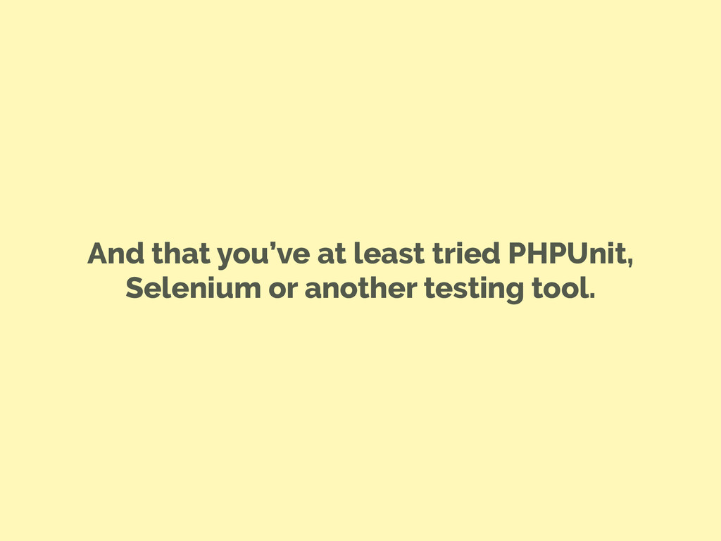 And that you've at least tried PHPUnit, Seleniu...