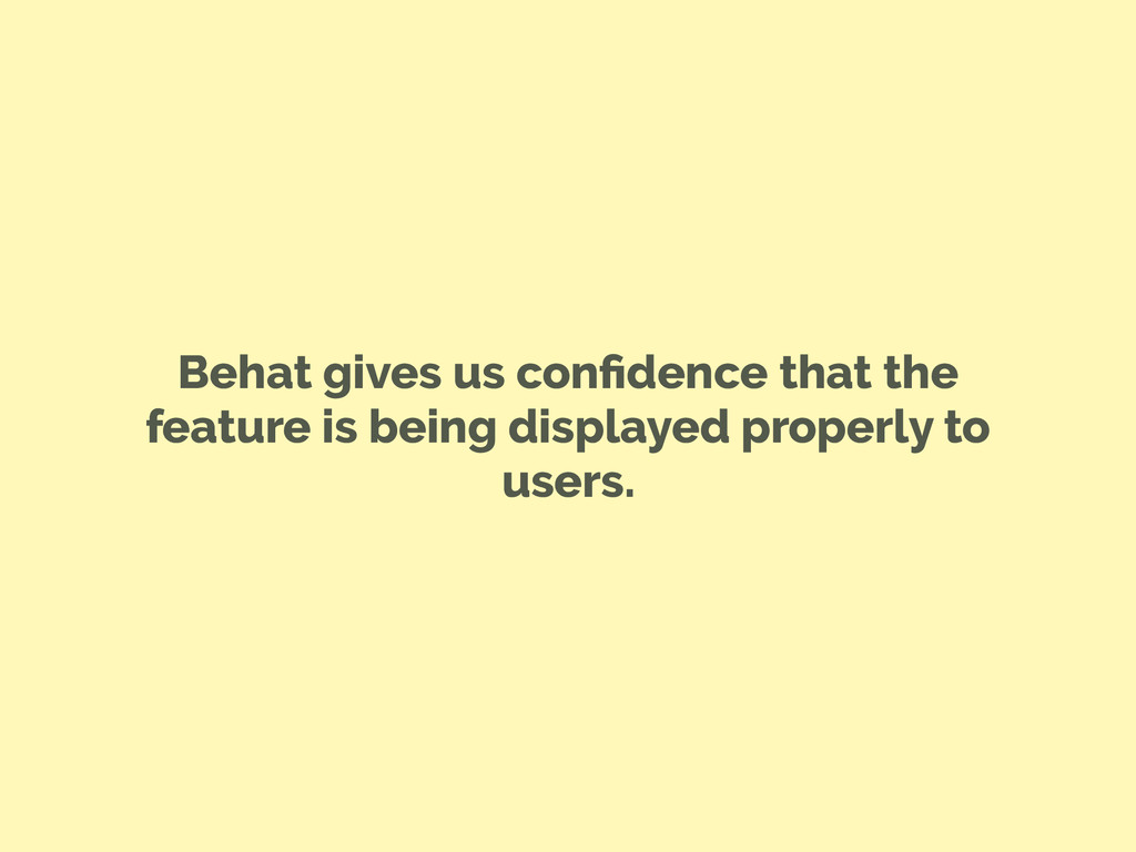 Behat gives us confidence that the feature is be...
