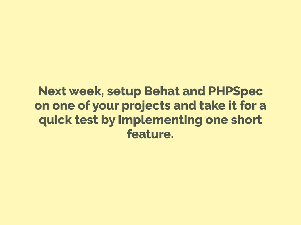 Next week, setup Behat and PHPSpec on one of yo...
