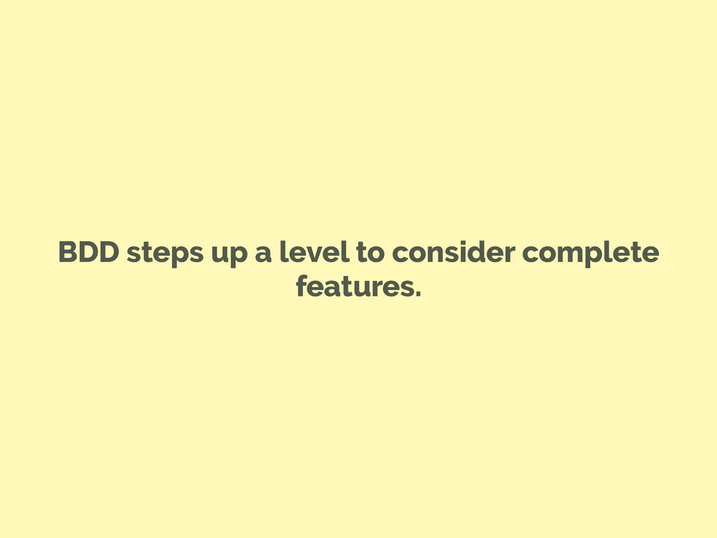BDD steps up a level to consider complete featu...