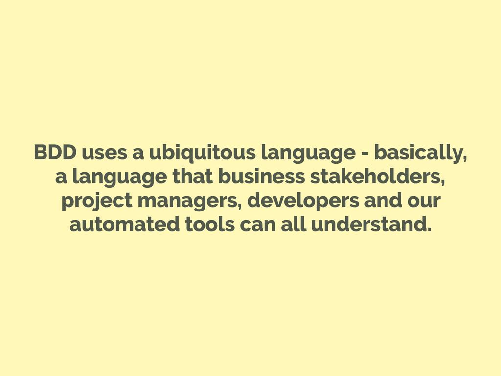 BDD uses a ubiquitous language - basically, a l...