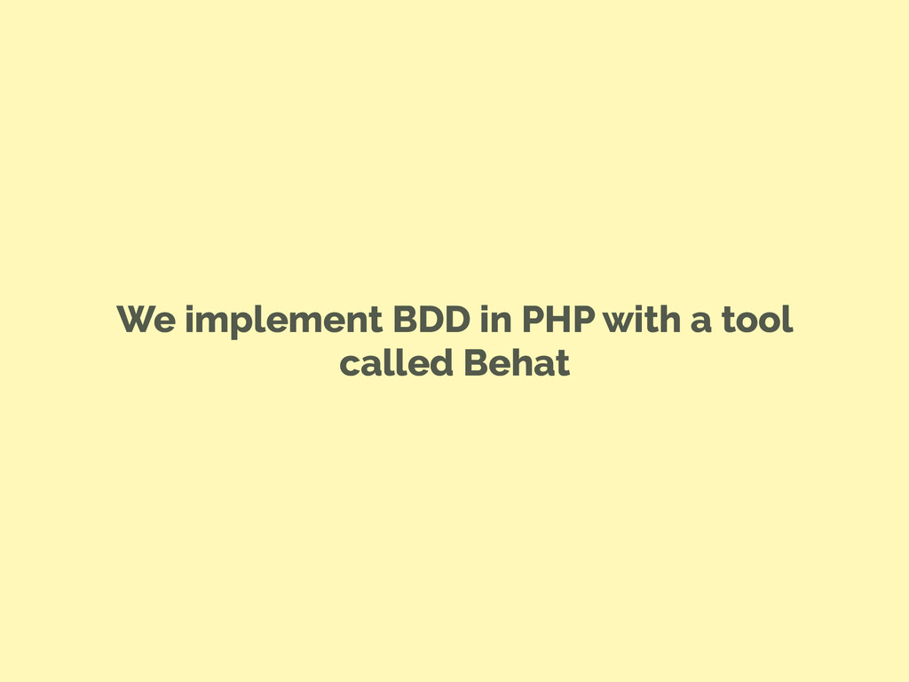 We implement BDD in PHP with a tool called Behat