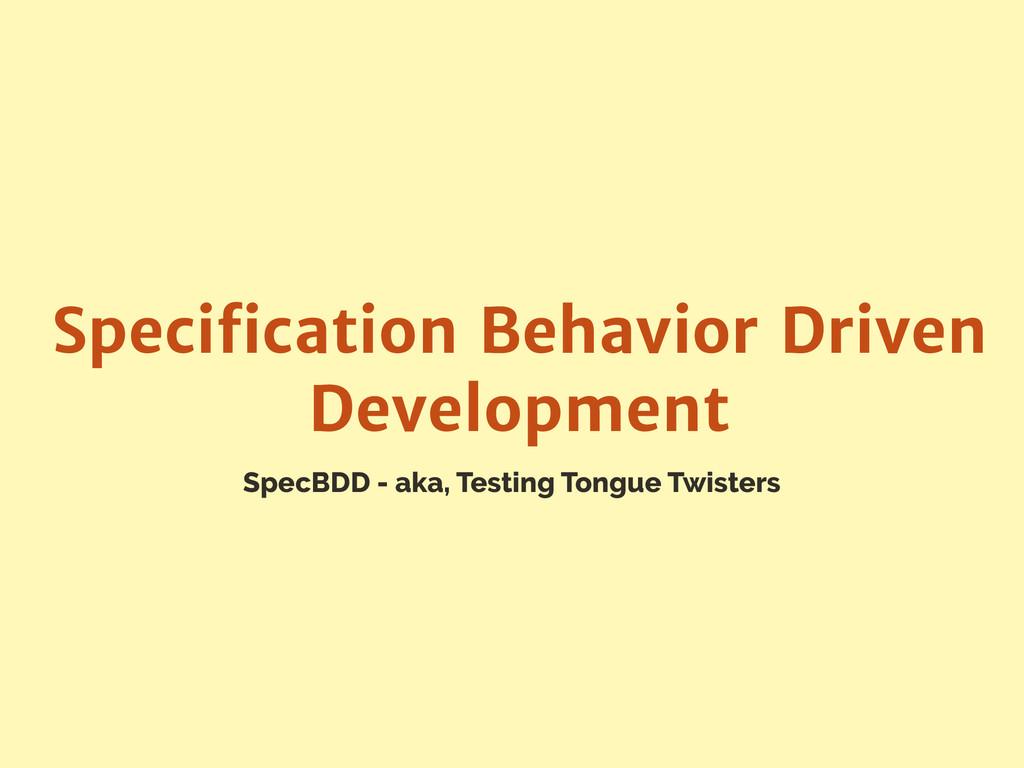SpecBDD - aka, Testing Tongue Twisters Specifica...