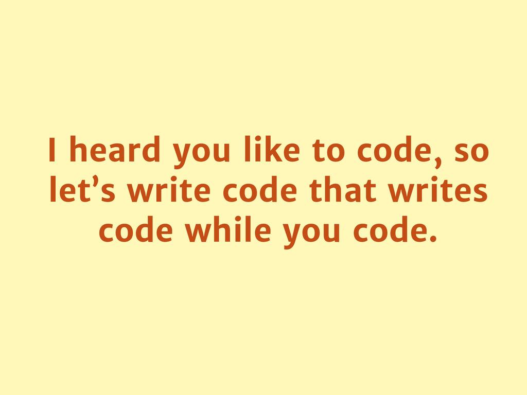 I heard you like to code, so let's write code t...