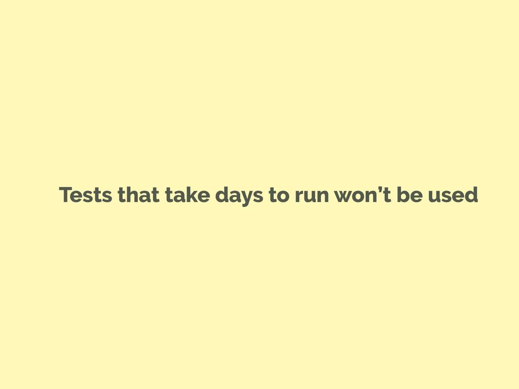 Tests that take days to run won't be used