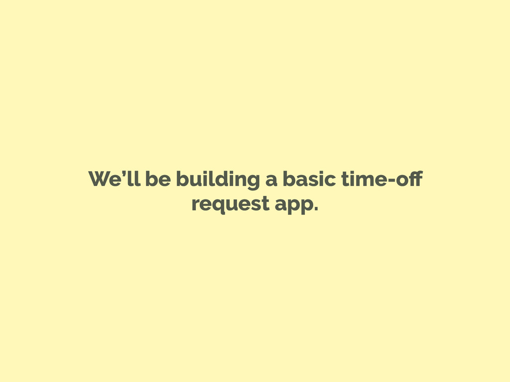 We'll be building a basic time-off request app.