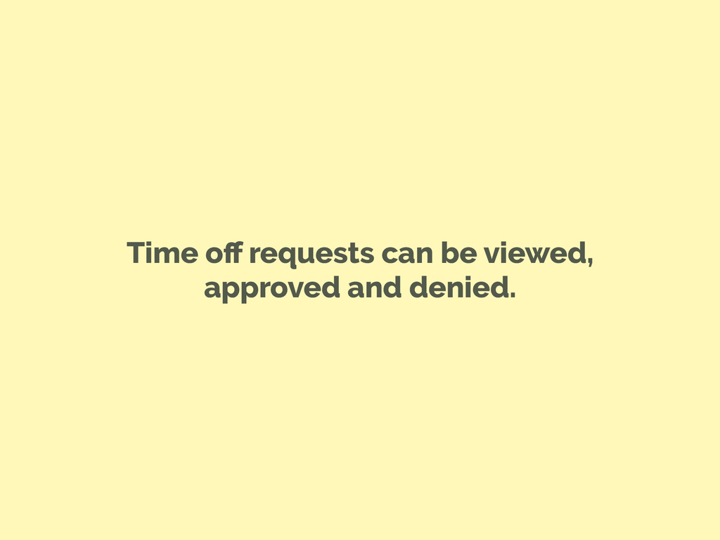 Time off requests can be viewed, approved and de...