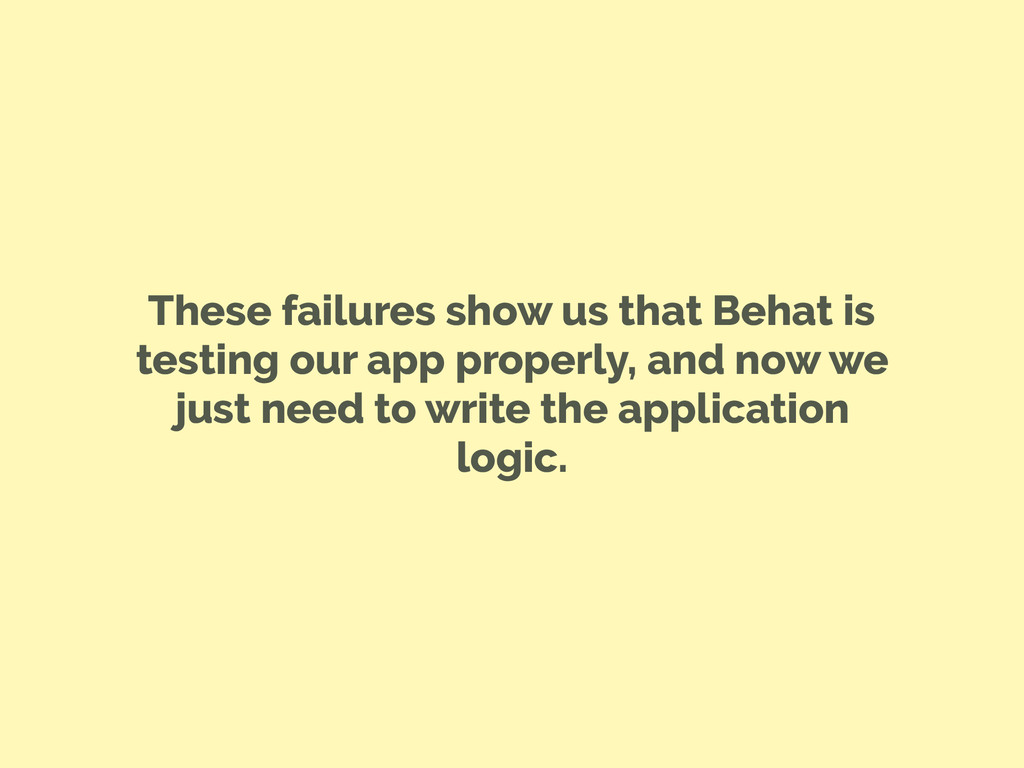 These failures show us that Behat is testing ou...