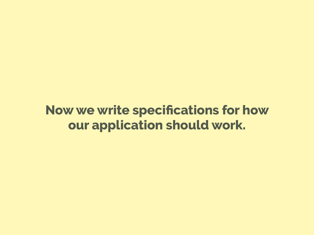 Now we write specifications for how our applicat...