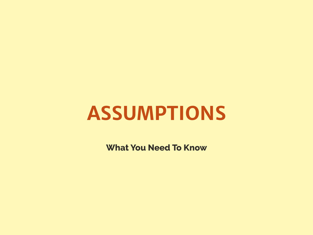 What You Need To Know ASSUMPTIONS