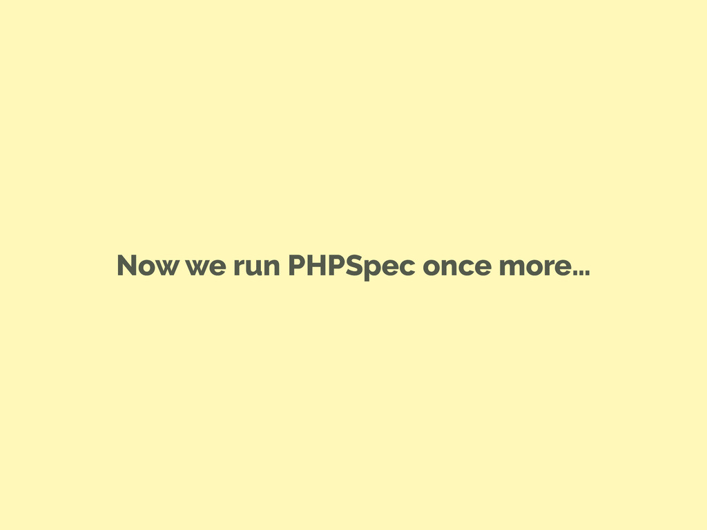 Now we run PHPSpec once more…