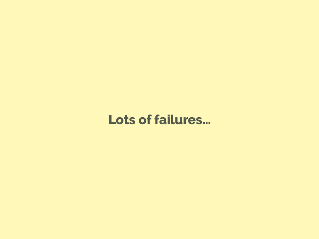 Lots of failures…