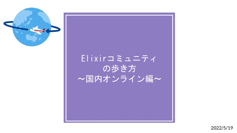 Elixirコミュニティ の歩き方 〜国内オンライン編〜 2021/09/15