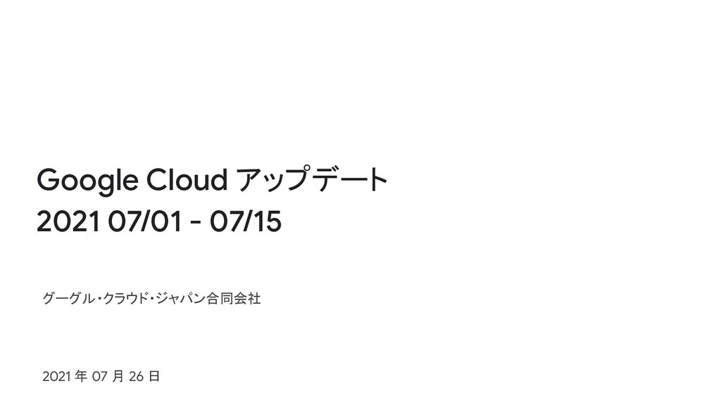 Google Cloud アップデート 2021 07/01 - 07/15 グーグル・クラウ...