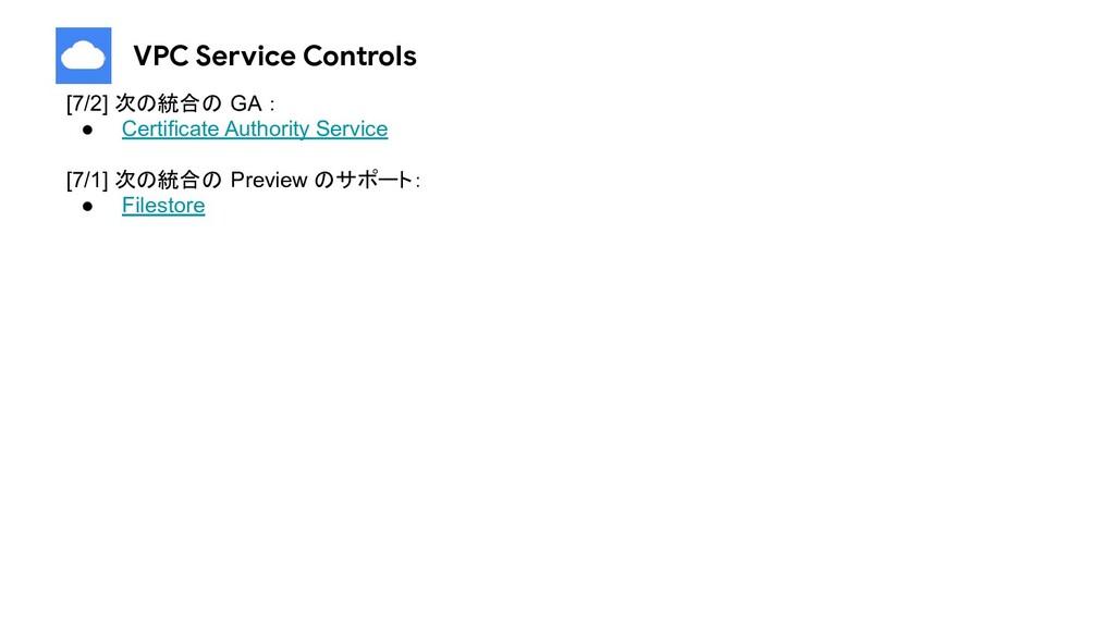 VPC Service Controls [7/2] 次の統合の GA : ● Certifi...