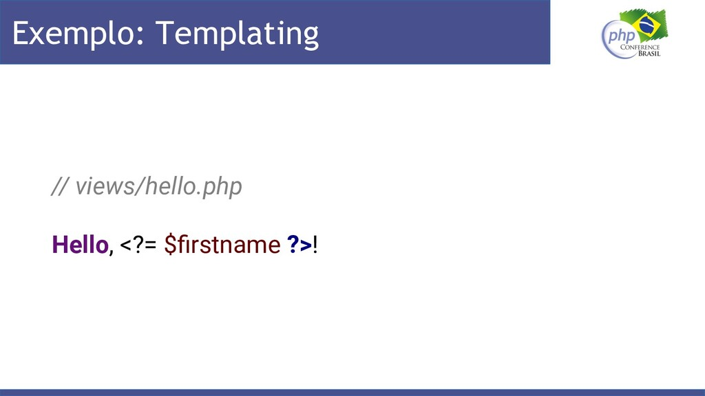 Exemplo: Templating // views/hello.php Hello, <...