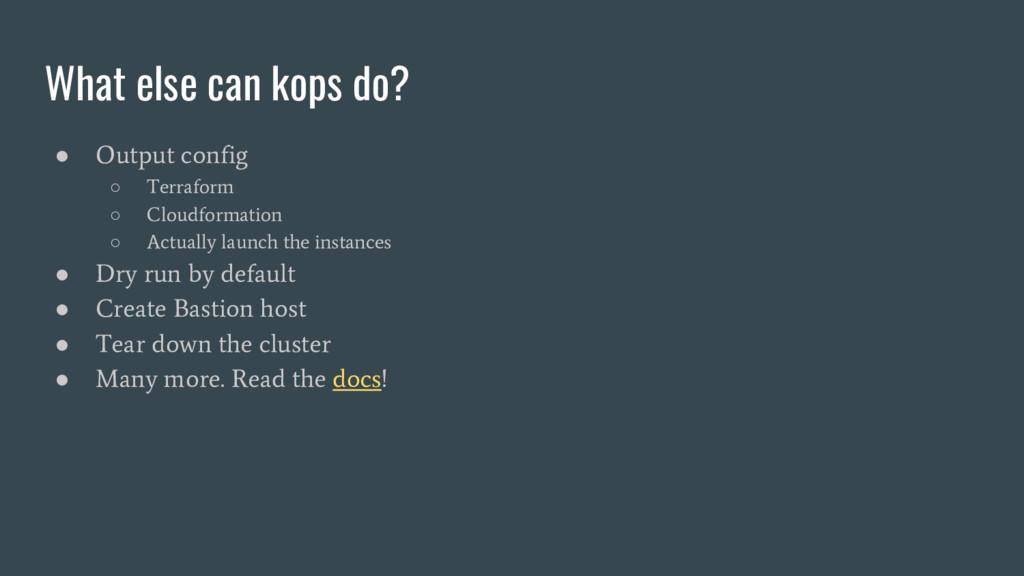 What else can kops do? ● Output config ○ Terraf...