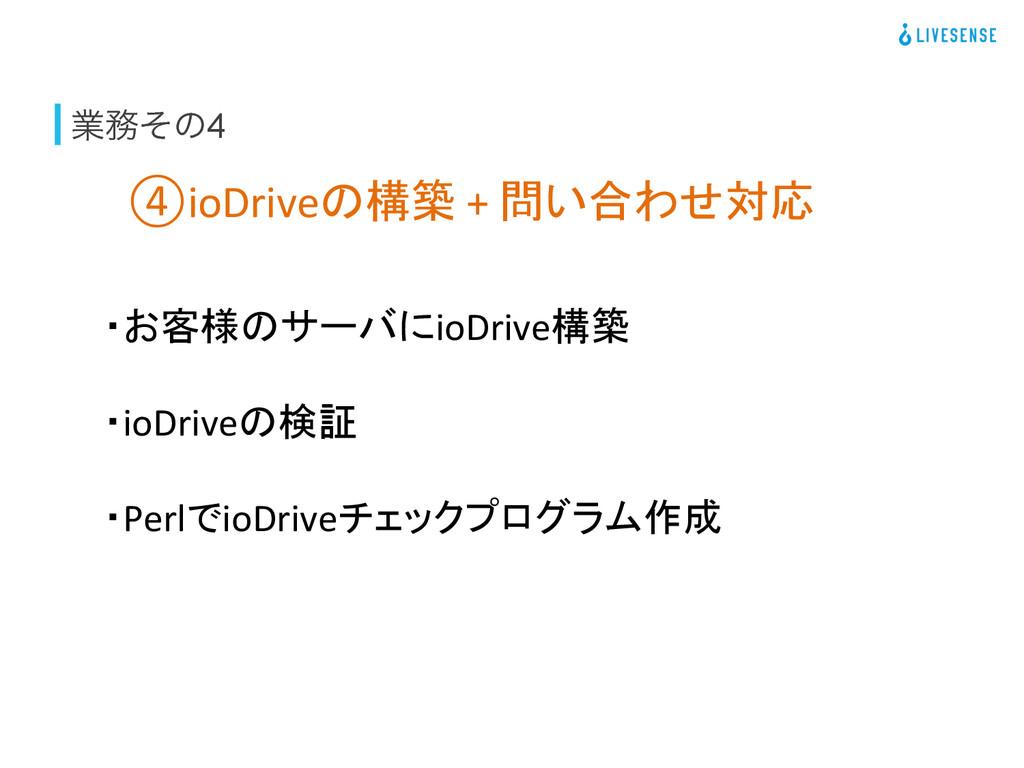ۀͦͷ4 ④ioDriveの構築 + 問い合わせ対応 ・お客様のサーバにio...