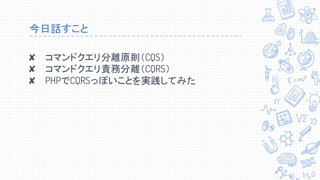 今日話すこと ✘ コマンドクエリ分離原則(CQS) ✘ コマンドクエリ責務分離(CQRS) ✘...