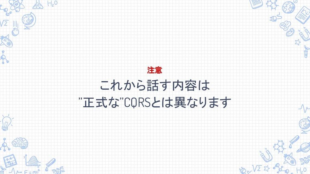 """これから話す内容は """"正式な""""CQRSとは異なります 注意"""