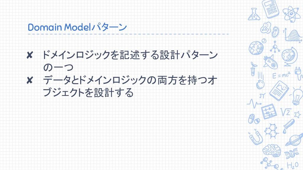 Domain Modelパターン ✘ ドメインロジックを記述する設計パターン の一つ ✘ デー...