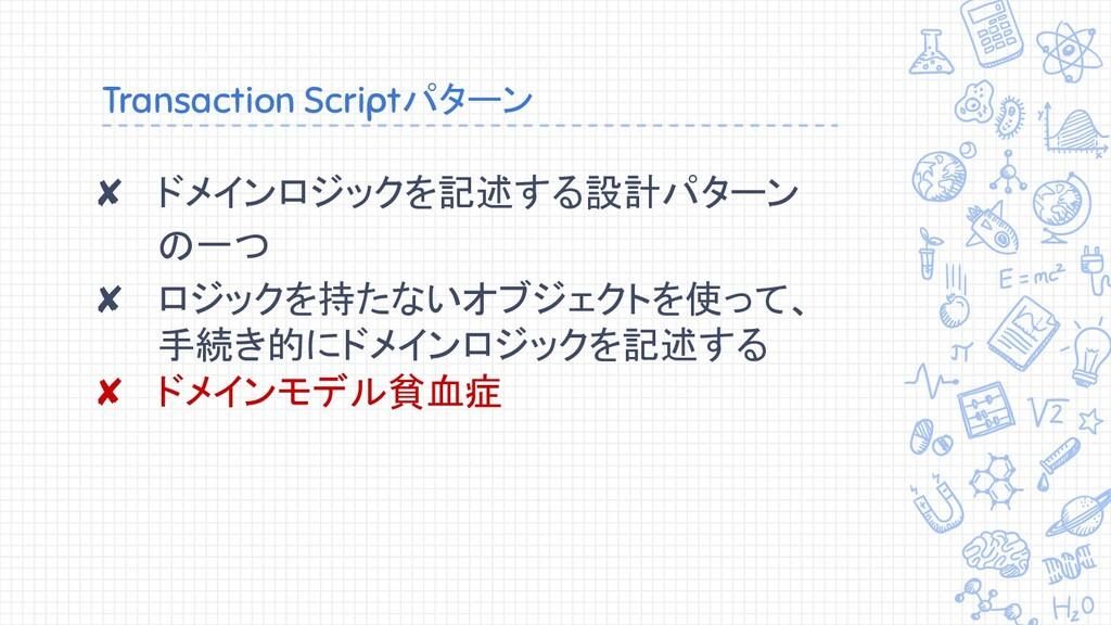 Transaction Scriptパターン ✘ ドメインロジックを記述する設計パターン の一...