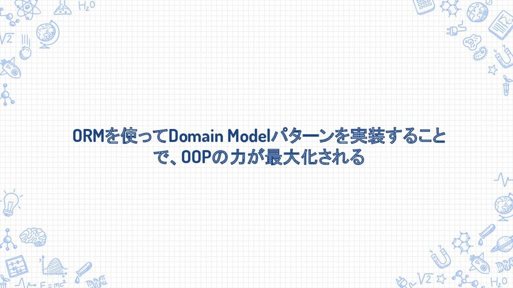 ORMを使ってDomain Modelパターンを実装すること で、OOPの力が最大化される