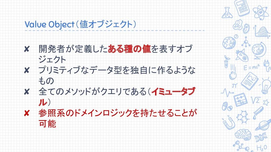 Value Object(値オブジェクト) ✘ 開発者が定義したある種の値を表すオブ ジェクト...