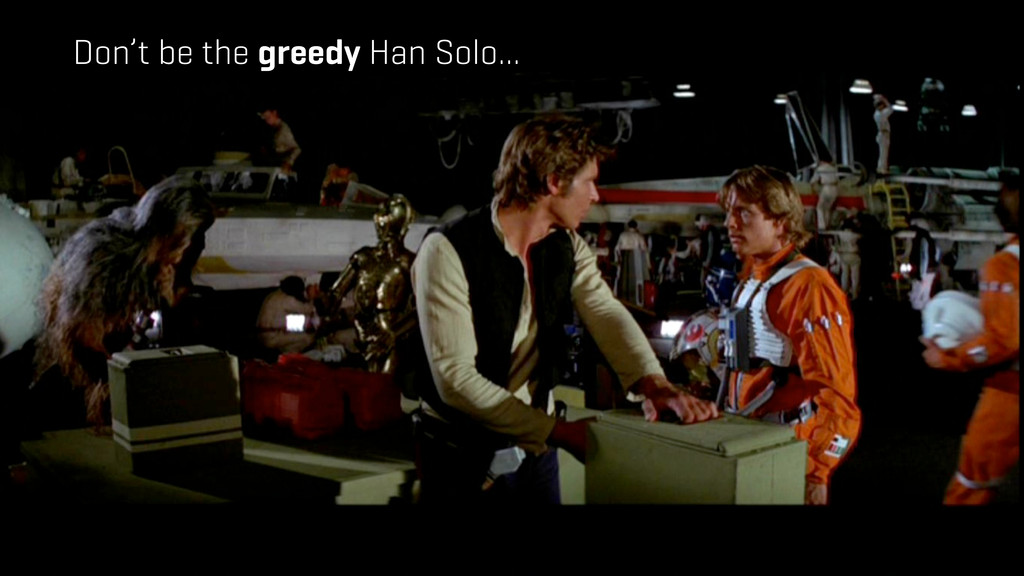 Don't be the greedy Han Solo...