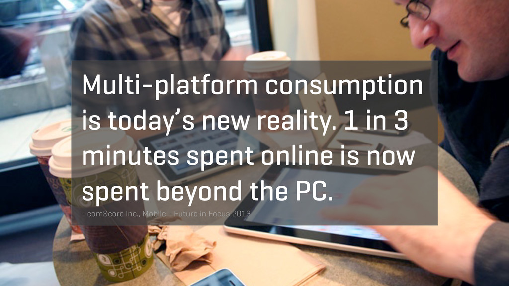 Multi-platform consumption is today's new reali...